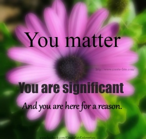 You matter, you are significant and you are here for a reason2015